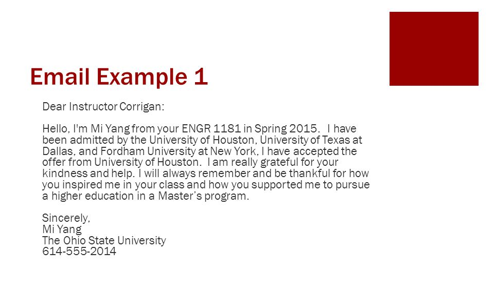 Email Example 1 Dear Instructor Corrigan: Hello, I'm Mi Yang from your ENGR 1181 in Spring 2015. I have been admitted by the University of Houston, Un