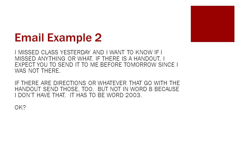 Email Example 2 I MISSED CLASS YESTERDAY AND I WANT TO KNOW IF I MISSED ANYTHING OR WHAT. IF THERE IS A HANDOUT, I EXPECT YOU TO SEND IT TO ME BEFORE