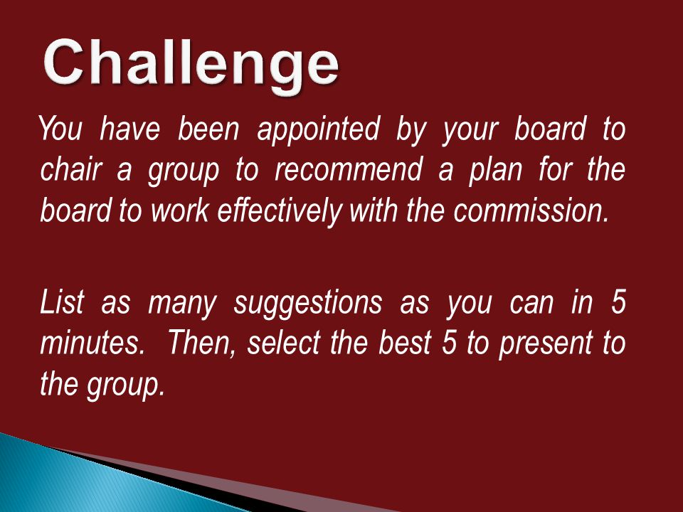 You have been appointed by your board to chair a group to recommend a plan for the board to work effectively with the commission.