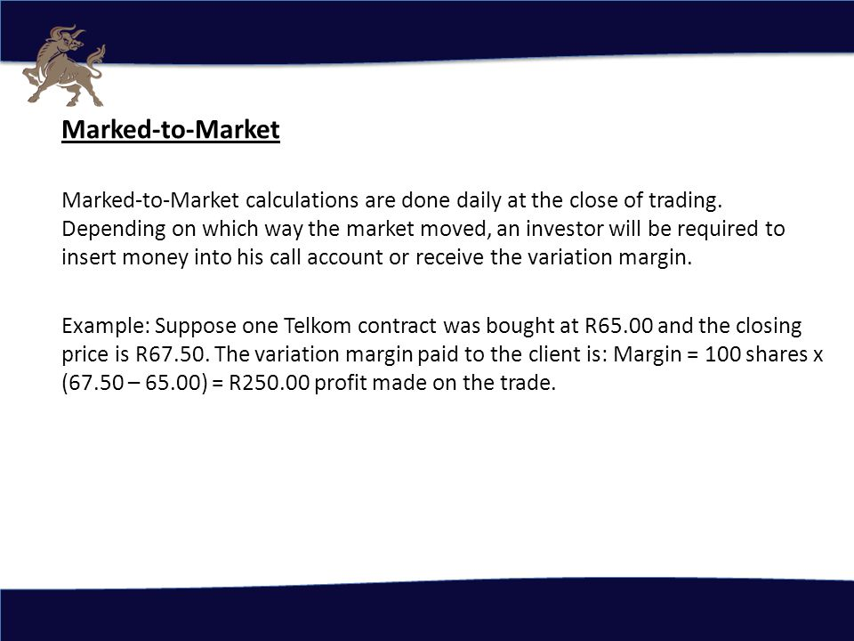 Marked-to-Market Marked-to-Market calculations are done daily at the close of trading.