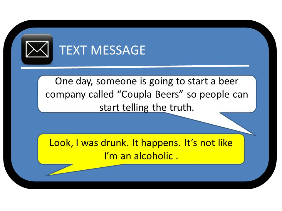 TEXT MESSAGE One day, someone is going to start a beer company called Coupla Beers so people can start telling the truth.