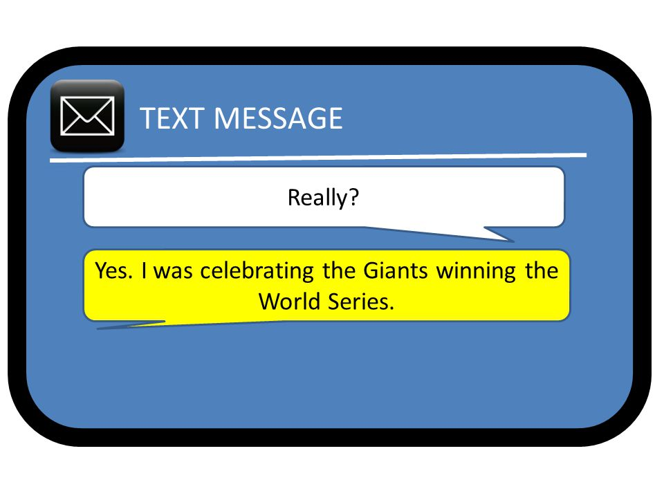 TEXT MESSAGE Really Yes. I was celebrating the Giants winning the World Series.