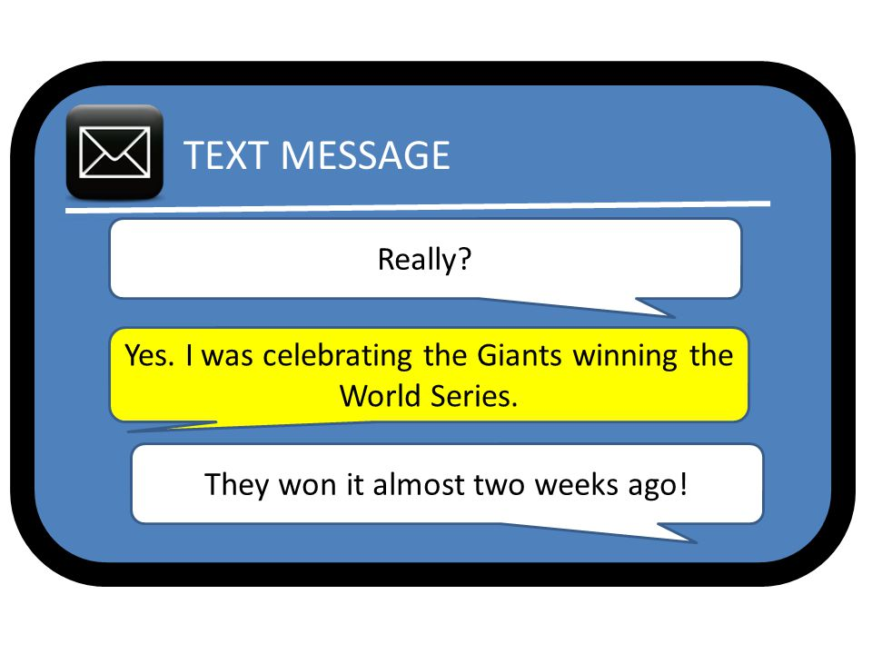 TEXT MESSAGE Really. Yes. I was celebrating the Giants winning the World Series.