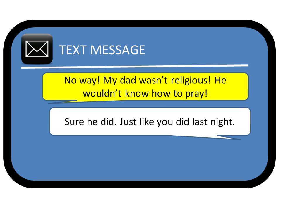 TEXT MESSAGE No way. My dad wasn't religious. He wouldn't know how to pray.