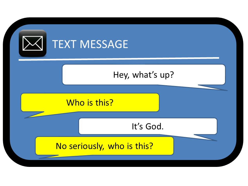 TEXT MESSAGE Hey, what's up Who is this It's God. No seriously, who is this