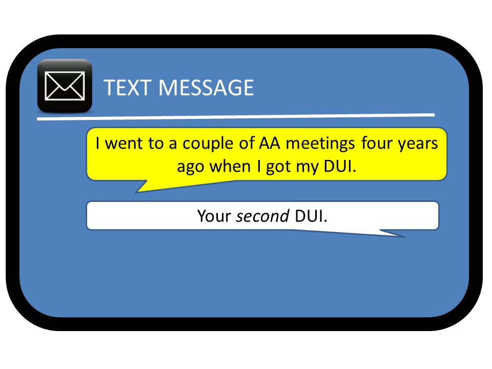 TEXT MESSAGE I went to a couple of AA meetings four years ago when I got my DUI. Your second DUI.