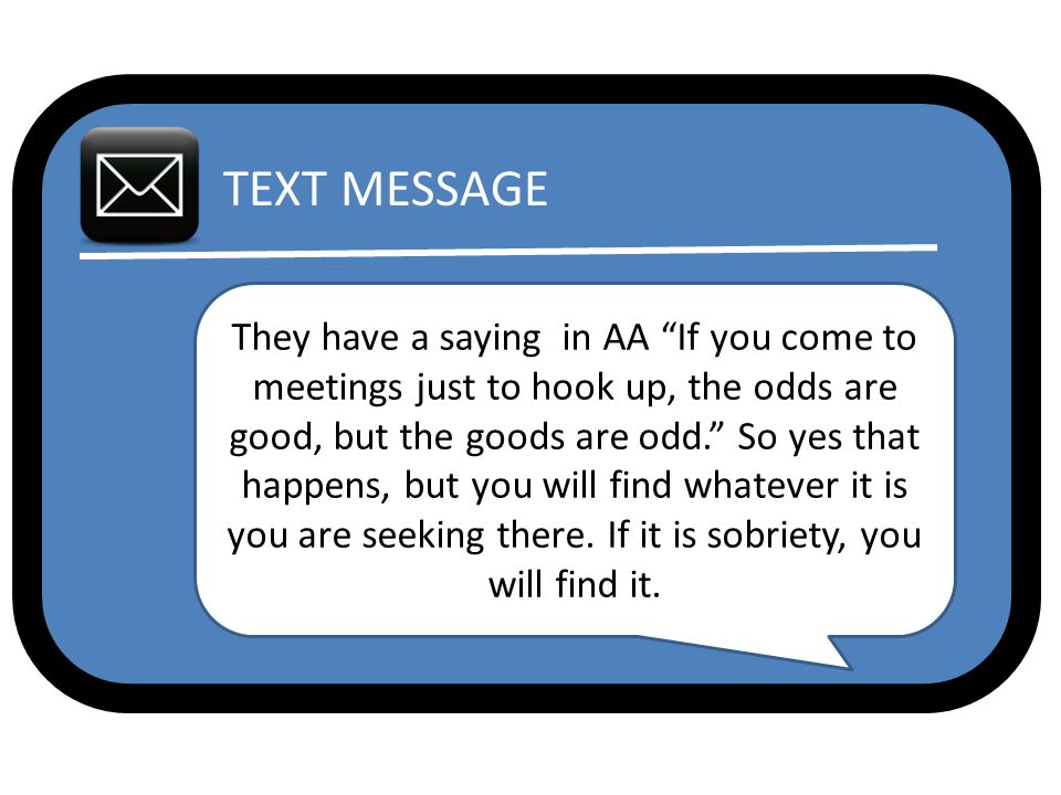 TEXT MESSAGE They have a saying in AA If you come to meetings just to hook up, the odds are good, but the goods are odd. So yes that happens, but you will find whatever it is you are seeking there.