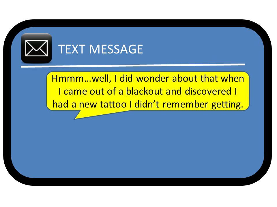 TEXT MESSAGE Hmmm…well, I did wonder about that when I came out of a blackout and discovered I had a new tattoo I didn't remember getting.