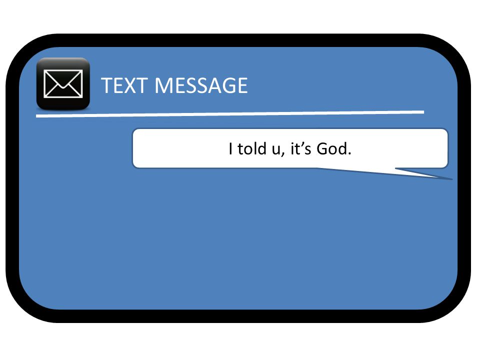 TEXT MESSAGE I told u, it's God.