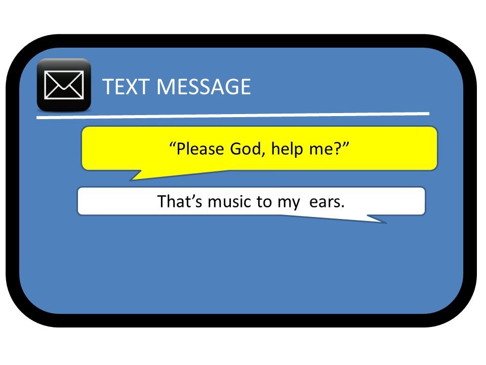 TEXT MESSAGE Please God, help me That's music to my ears.