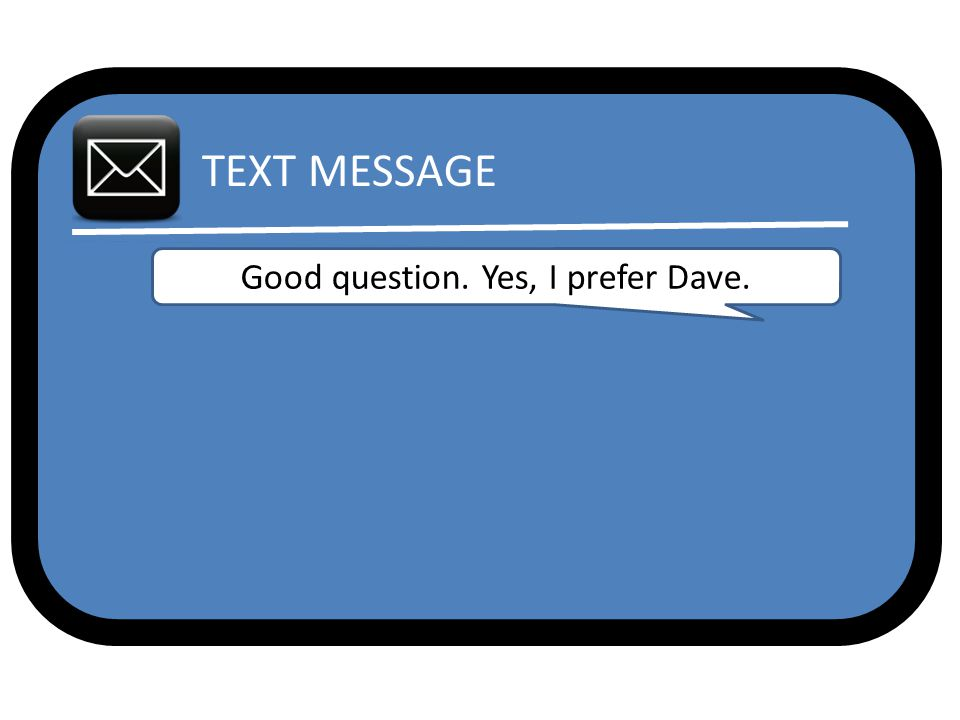 TEXT MESSAGE Good question. Yes, I prefer Dave.