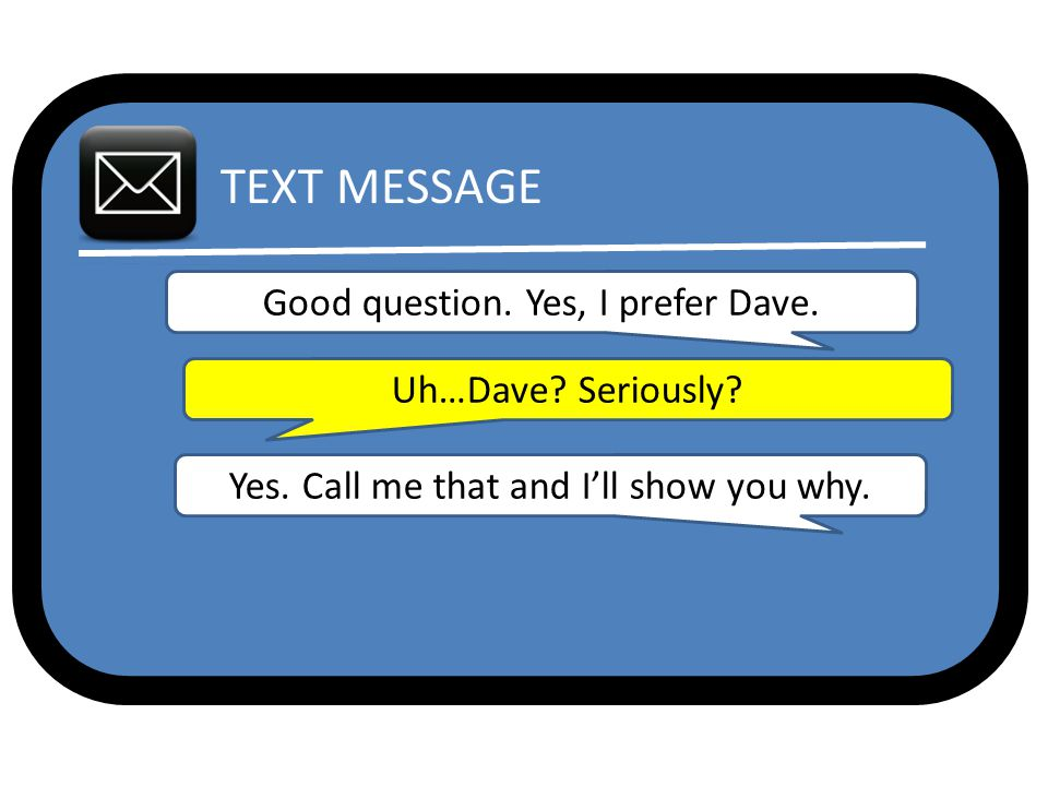 TEXT MESSAGE Good question. Yes, I prefer Dave. Uh…Dave.