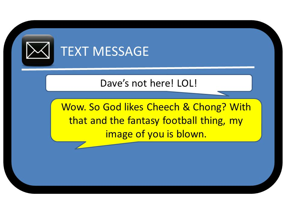 TEXT MESSAGE Dave's not here. LOL. Wow. So God likes Cheech & Chong.