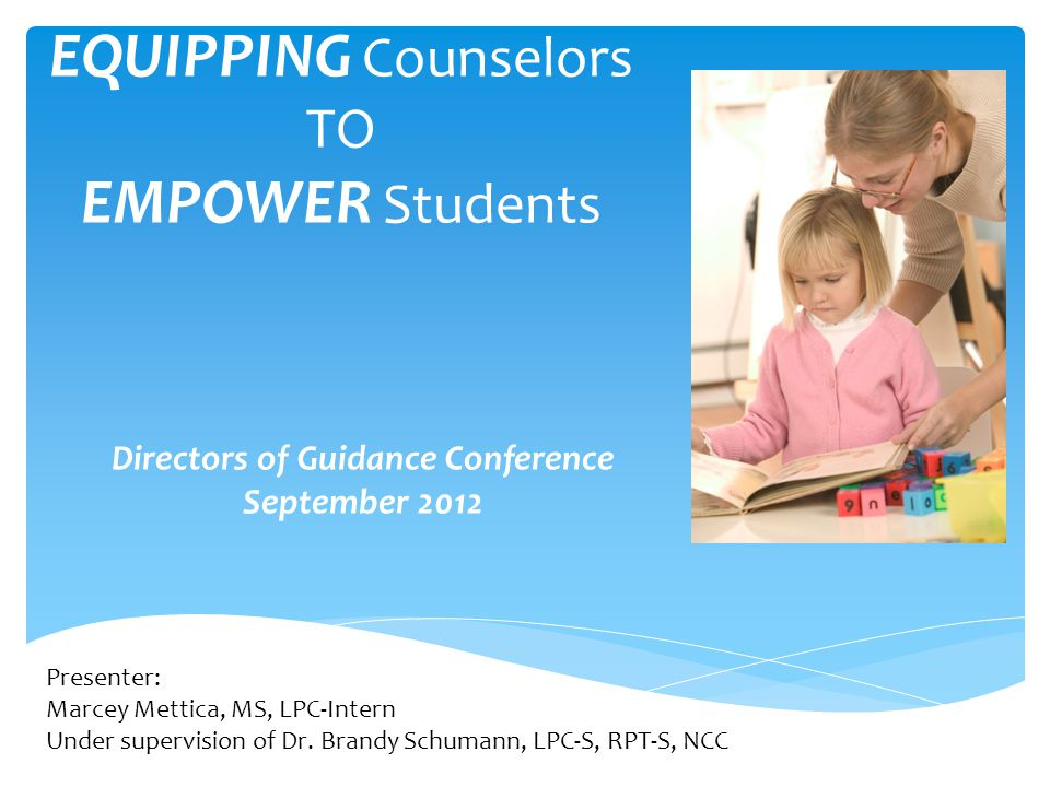 EQUIPPING Counselors TO EMPOWER Students Directors of Guidance Conference September 2012 Presenter: Marcey Mettica, MS, LPC-Intern Under supervision of Dr.
