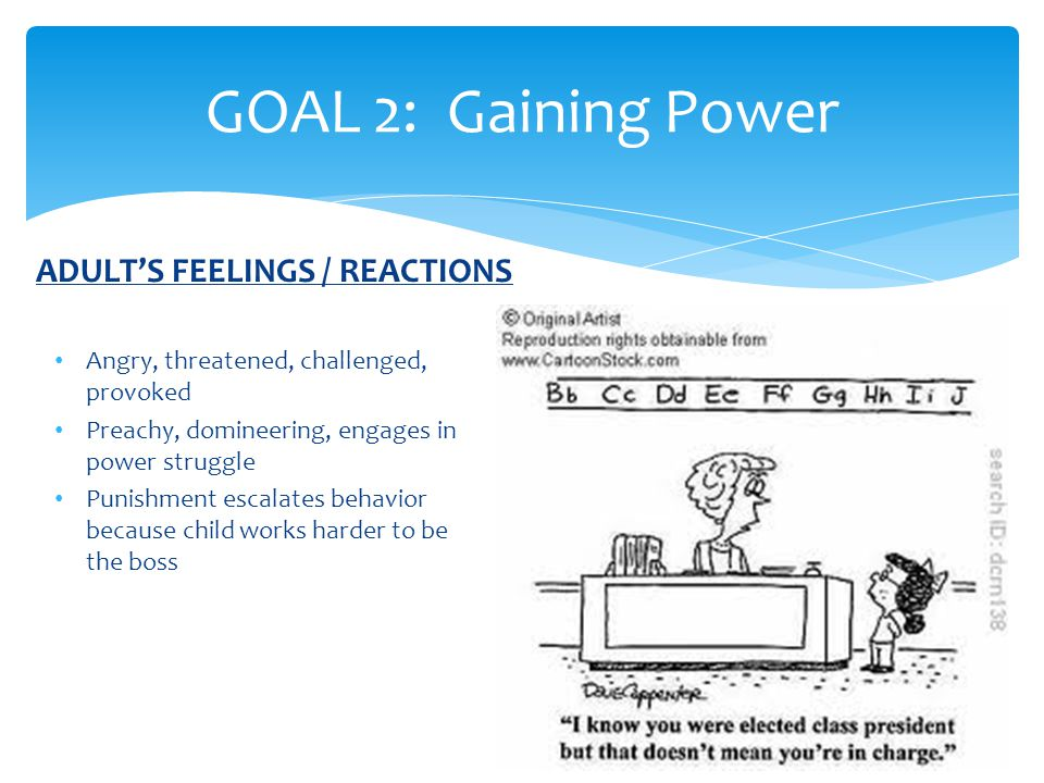 GOAL 2: Gaining Power Angry, threatened, challenged, provoked Preachy, domineering, engages in power struggle Punishment escalates behavior because child works harder to be the boss ADULT'S FEELINGS / REACTIONS