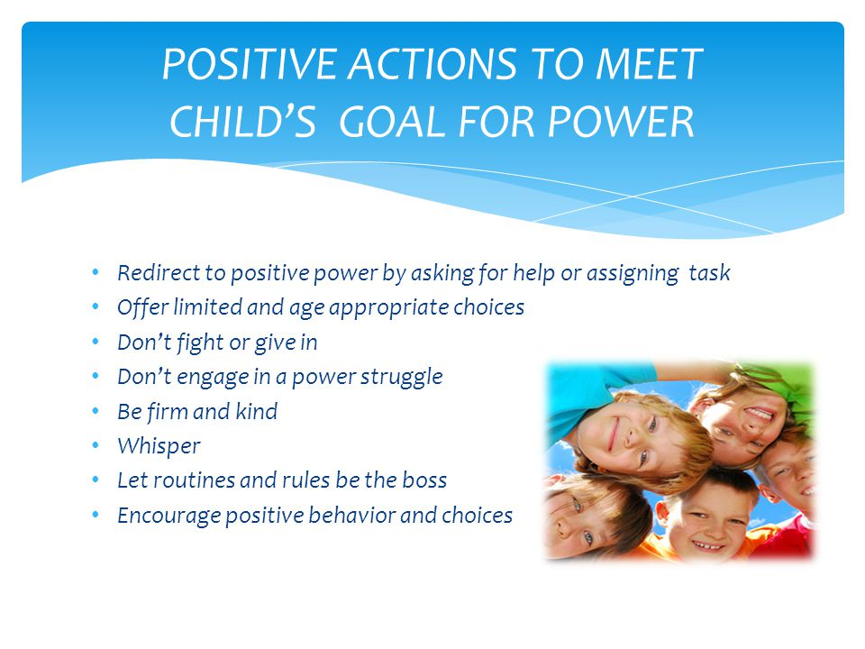 Redirect to positive power by asking for help or assigning task Offer limited and age appropriate choices Don't fight or give in Don't engage in a power struggle Be firm and kind Whisper Let routines and rules be the boss Encourage positive behavior and choices POSITIVE ACTIONS TO MEET CHILD'S GOAL FOR POWER