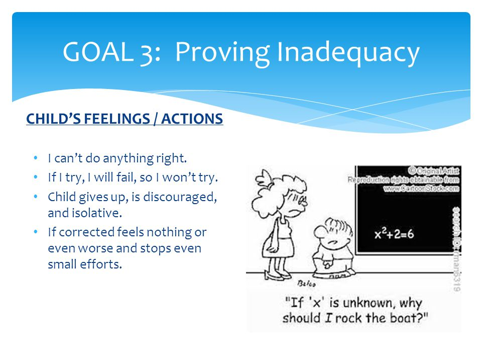 GOAL 3: Proving Inadequacy CHILD'S FEELINGS / ACTIONS I can't do anything right.