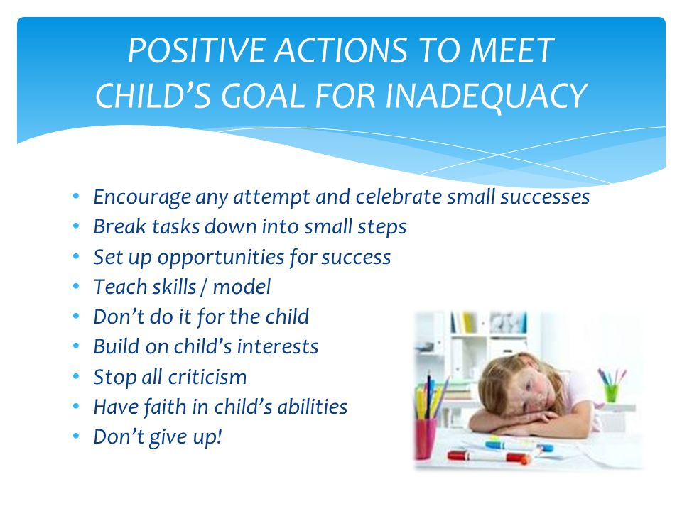 Encourage any attempt and celebrate small successes Break tasks down into small steps Set up opportunities for success Teach skills / model Don't do it for the child Build on child's interests Stop all criticism Have faith in child's abilities Don't give up.