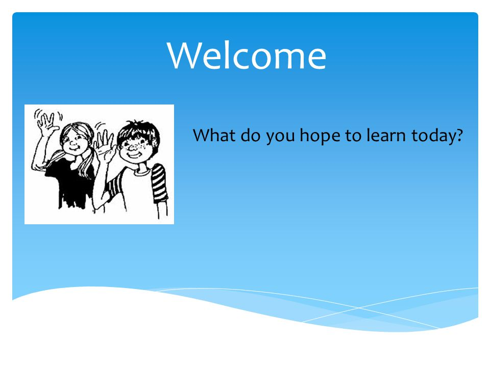Welcome What do you hope to learn today