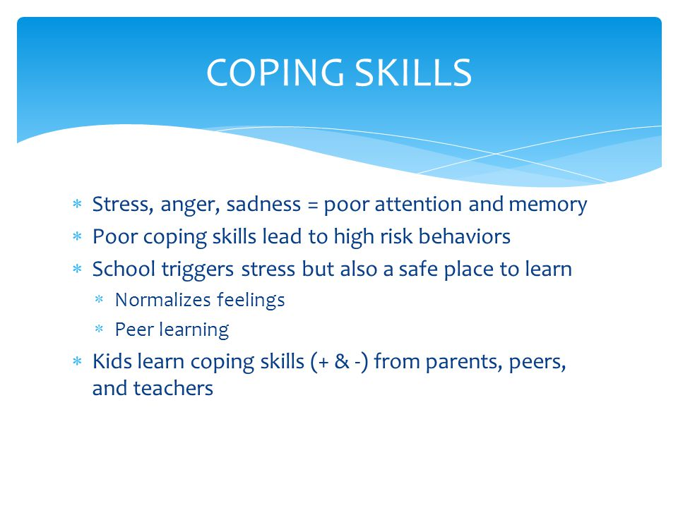  Stress, anger, sadness = poor attention and memory  Poor coping skills lead to high risk behaviors  School triggers stress but also a safe place to learn  Normalizes feelings  Peer learning  Kids learn coping skills (+ & -) from parents, peers, and teachers COPING SKILLS