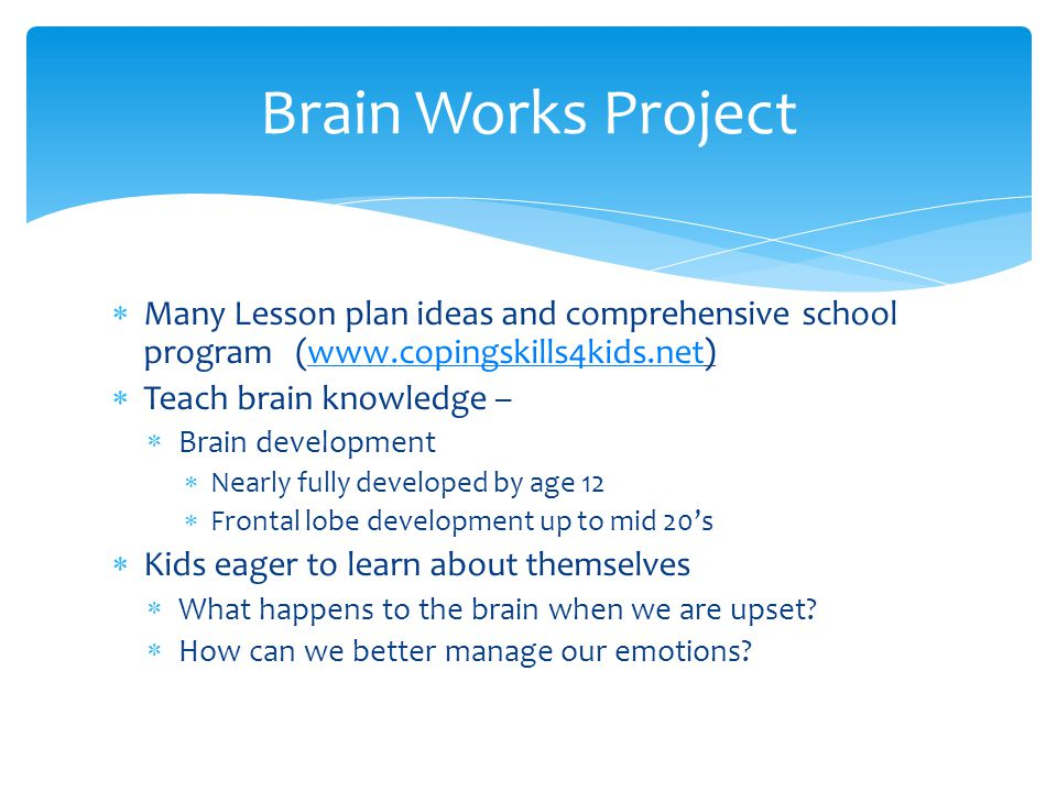  Many Lesson plan ideas and comprehensive school program (www.copingskills4kids.net)www.copingskills4kids.net  Teach brain knowledge –  Brain development  Nearly fully developed by age 12  Frontal lobe development up to mid 20's  Kids eager to learn about themselves  What happens to the brain when we are upset.