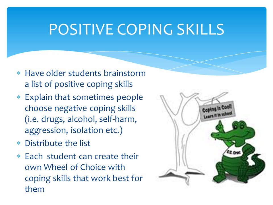  Have older students brainstorm a list of positive coping skills  Explain that sometimes people choose negative coping skills (i.e.