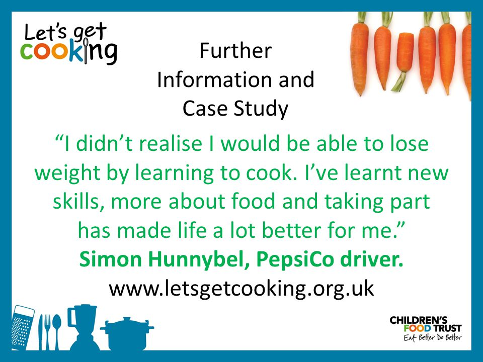 Further Information and Case Study I didn't realise I would be able to lose weight by learning to cook.