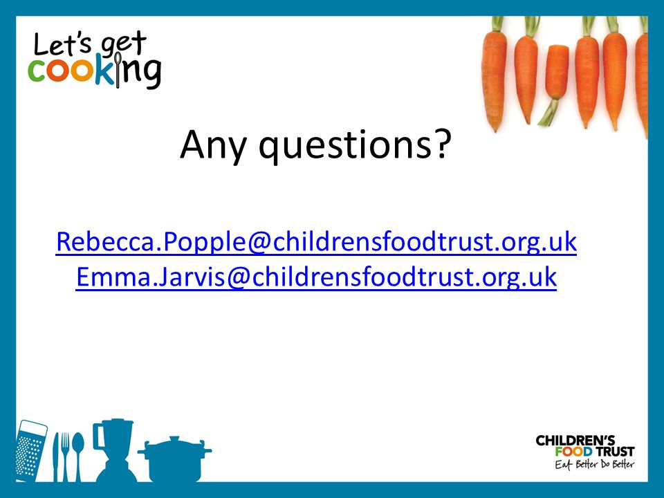 Any questions Rebecca.Popple@childrensfoodtrust.org.uk Emma.Jarvis@childrensfoodtrust.org.uk