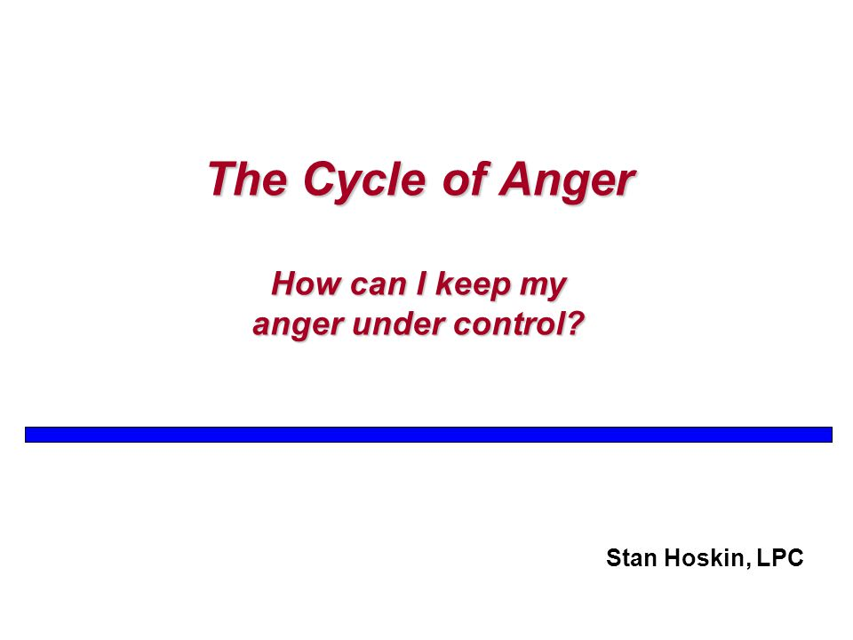 The Cycle of Anger How can I keep my anger under control Stan Hoskin, LPC