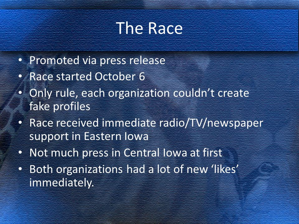 The Race Promoted via press release Race started October 6 Only rule, each organization couldn't create fake profiles Race received immediate radio/TV/newspaper support in Eastern Iowa Not much press in Central Iowa at first Both organizations had a lot of new 'likes' immediately.
