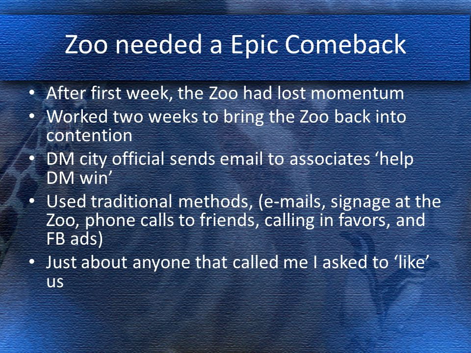 Zoo needed a Epic Comeback After first week, the Zoo had lost momentum Worked two weeks to bring the Zoo back into contention DM city official sends email to associates 'help DM win' Used traditional methods, (e-mails, signage at the Zoo, phone calls to friends, calling in favors, and FB ads) Just about anyone that called me I asked to 'like' us