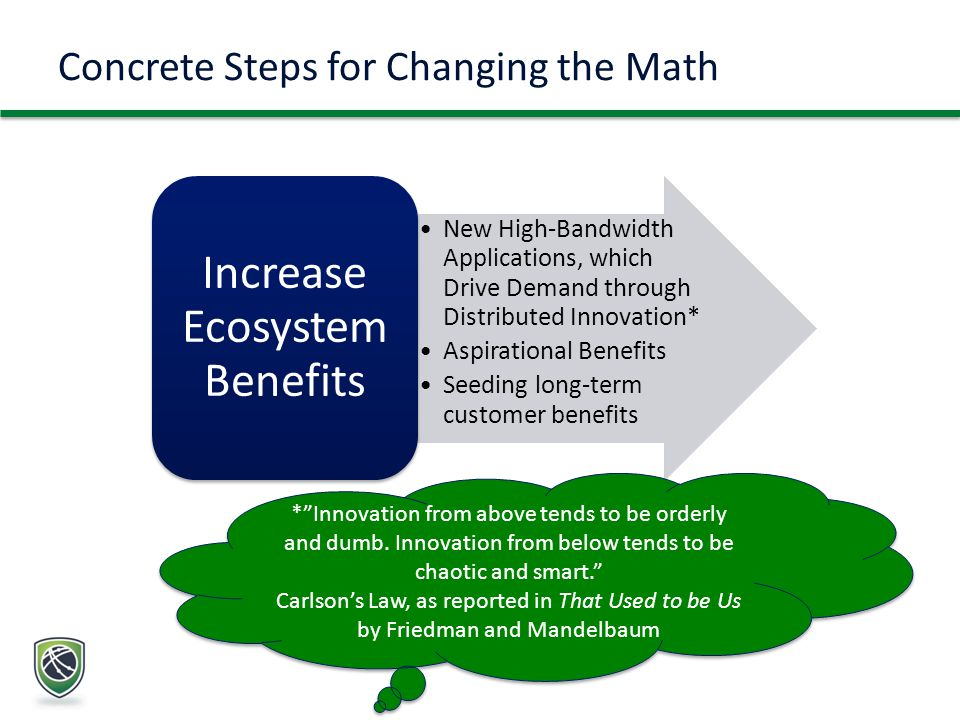 Concrete Steps for Changing the Math New High-Bandwidth Applications, which Drive Demand through Distributed Innovation* Aspirational Benefits Seeding long-term customer benefits Increase Ecosystem Benefits * Innovation from above tends to be orderly and dumb.