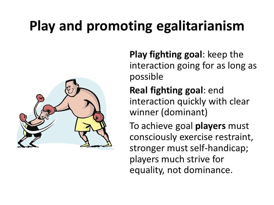 Play and promoting egalitarianism In play, positions of submission or vulnerability (such as being chased, rather than chasing) are often more pleasurable.