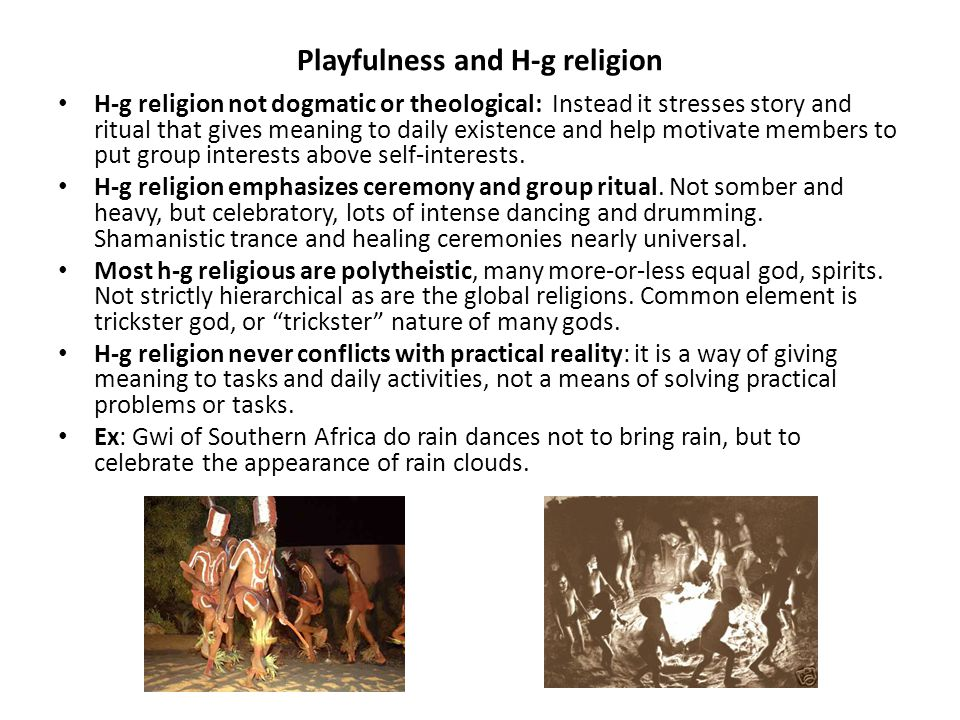 Playfulness and H-g religion H-g religion not dogmatic or theological: Instead it stresses story and ritual that gives meaning to daily existence and help motivate members to put group interests above self-interests.