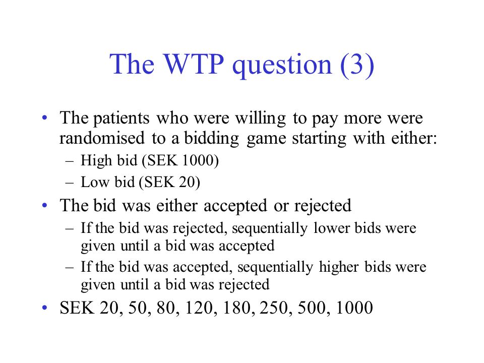 The WTP question (3) The patients who were willing to pay more were randomised to a bidding game starting with either: –High bid (SEK 1000) –Low bid (SEK 20) The bid was either accepted or rejected –If the bid was rejected, sequentially lower bids were given until a bid was accepted –If the bid was accepted, sequentially higher bids were given until a bid was rejected SEK 20, 50, 80, 120, 180, 250, 500, 1000