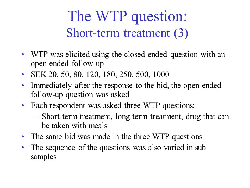 The WTP question: Short-term treatment (3) WTP was elicited using the closed-ended question with an open-ended follow-up SEK 20, 50, 80, 120, 180, 250, 500, 1000 Immediately after the response to the bid, the open-ended follow-up question was asked Each respondent was asked three WTP questions: –Short-term treatment, long-term treatment, drug that can be taken with meals The same bid was made in the three WTP questions The sequence of the questions was also varied in sub samples