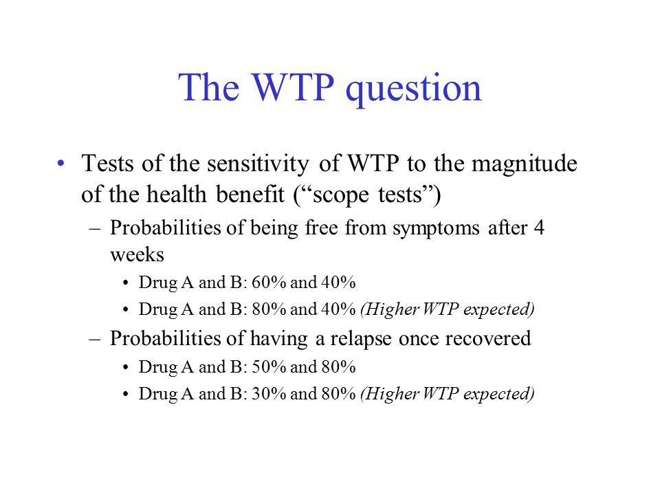 The WTP question Tests of the sensitivity of WTP to the magnitude of the health benefit ( scope tests ) –Probabilities of being free from symptoms after 4 weeks Drug A and B: 60% and 40% Drug A and B: 80% and 40% (Higher WTP expected) –Probabilities of having a relapse once recovered Drug A and B: 50% and 80% Drug A and B: 30% and 80% (Higher WTP expected)