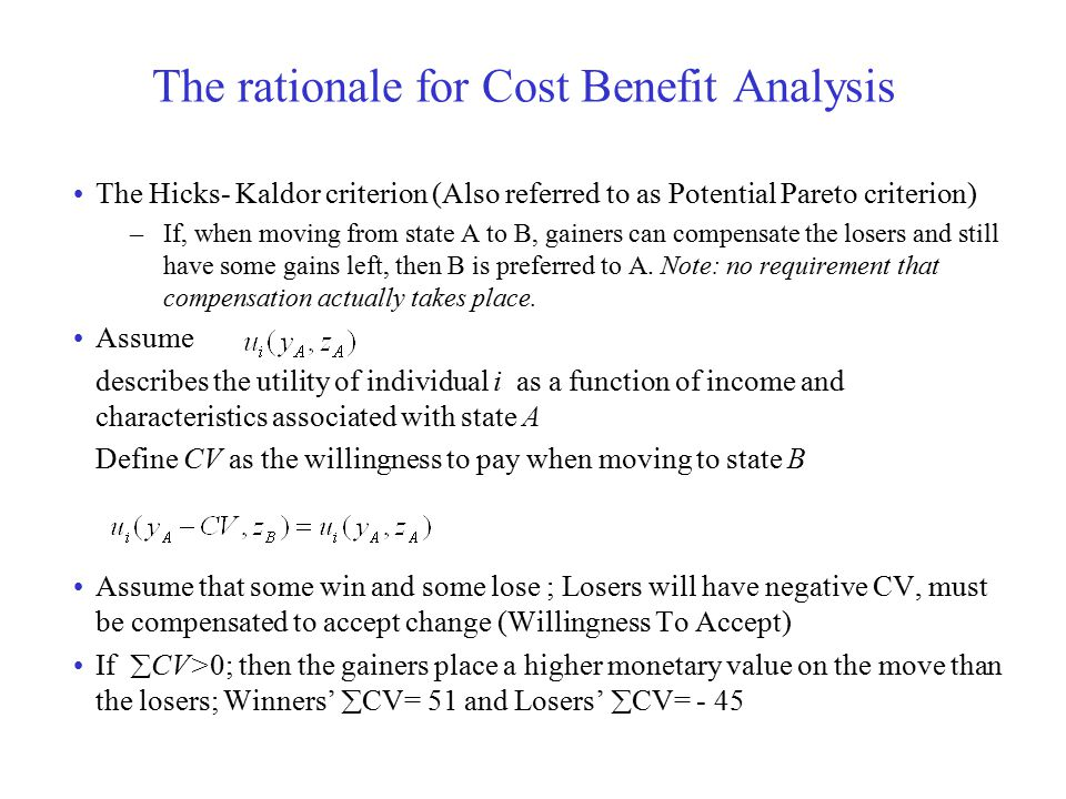 The rationale for Cost Benefit Analysis The Hicks- Kaldor criterion (Also referred to as Potential Pareto criterion) –If, when moving from state A to B, gainers can compensate the losers and still have some gains left, then B is preferred to A.