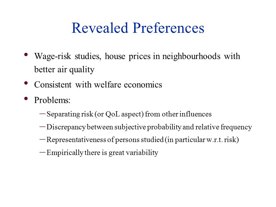 Revealed Preferences Wage-risk studies, house prices in neighbourhoods with better air quality Consistent with welfare economics Problems: – Separating risk (or QoL aspect) from other influences – Discrepancy between subjective probability and relative frequency – Representativeness of persons studied (in particular w.r.t.