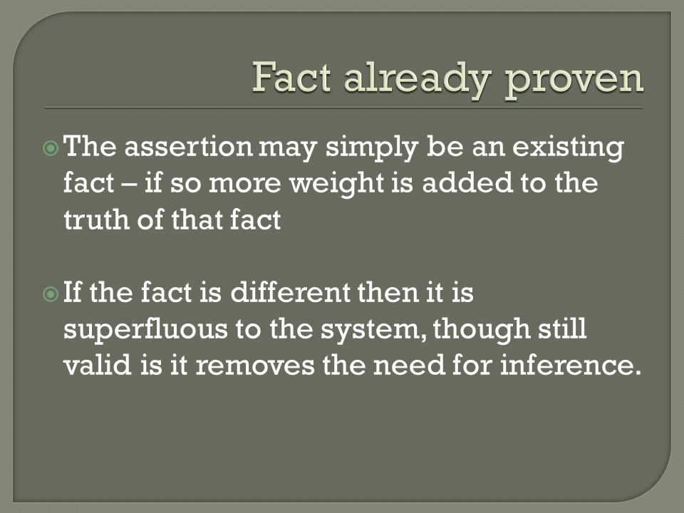  The assertion may simply be an existing fact – if so more weight is added to the truth of that fact  If the fact is different then it is superfluous to the system, though still valid is it removes the need for inference.