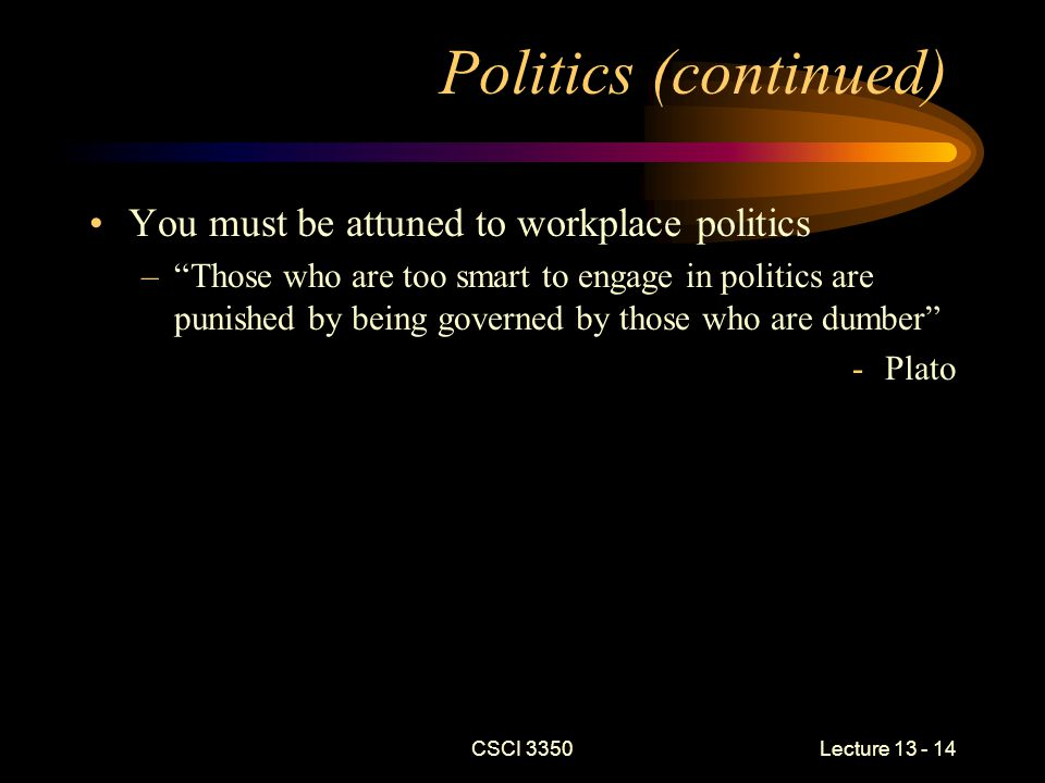 CSCI 3350Lecture 13 - 14 Politics (continued) You must be attuned to workplace politics – Those who are too smart to engage in politics are punished by being governed by those who are dumber -Plato