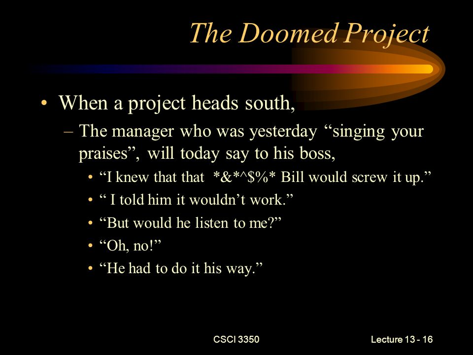 CSCI 3350Lecture 13 - 16 The Doomed Project When a project heads south, –The manager who was yesterday singing your praises , will today say to his boss, I knew that that *&*^$%* Bill would screw it up. I told him it wouldn't work. But would he listen to me Oh, no! He had to do it his way.