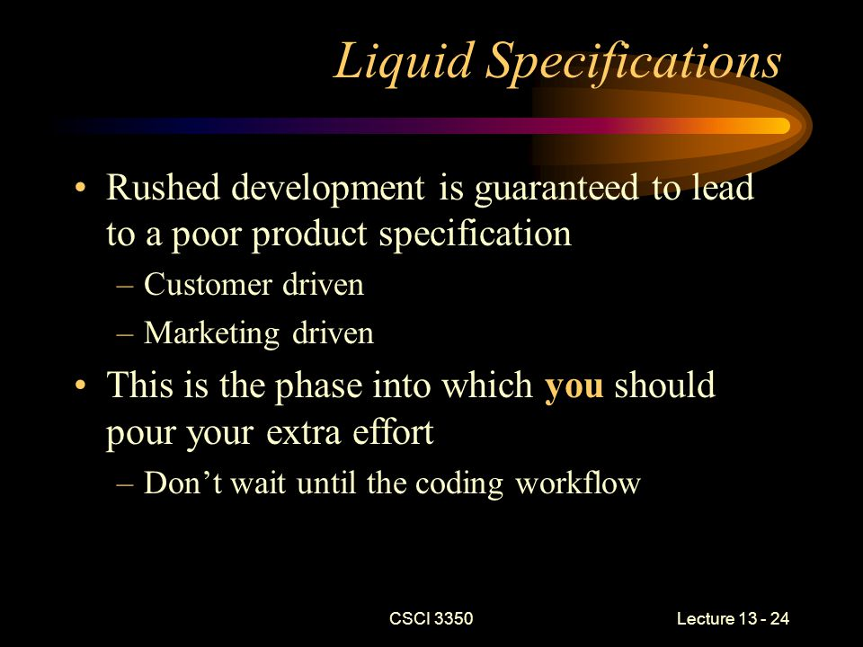 CSCI 3350Lecture 13 - 24 Liquid Specifications Rushed development is guaranteed to lead to a poor product specification –Customer driven –Marketing driven This is the phase into which you should pour your extra effort –Don't wait until the coding workflow
