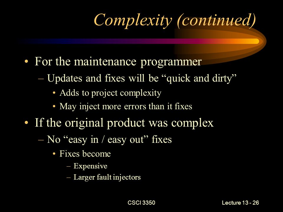 CSCI 3350Lecture 13 - 26 Complexity (continued) For the maintenance programmer –Updates and fixes will be quick and dirty Adds to project complexity May inject more errors than it fixes If the original product was complex –No easy in / easy out fixes Fixes become –Expensive –Larger fault injectors