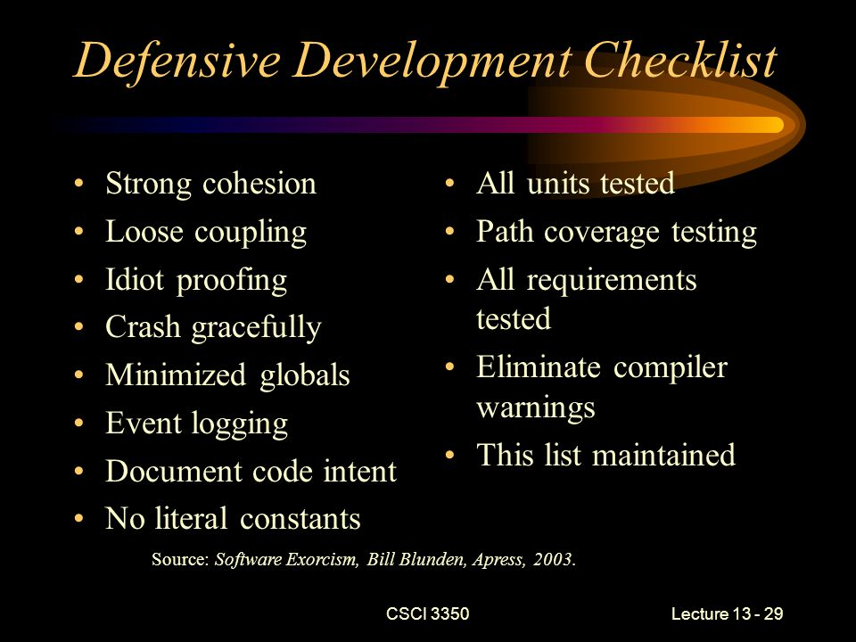 CSCI 3350Lecture 13 - 29 Defensive Development Checklist Strong cohesion Loose coupling Idiot proofing Crash gracefully Minimized globals Event logging Document code intent No literal constants All units tested Path coverage testing All requirements tested Eliminate compiler warnings This list maintained Source: Software Exorcism, Bill Blunden, Apress, 2003.