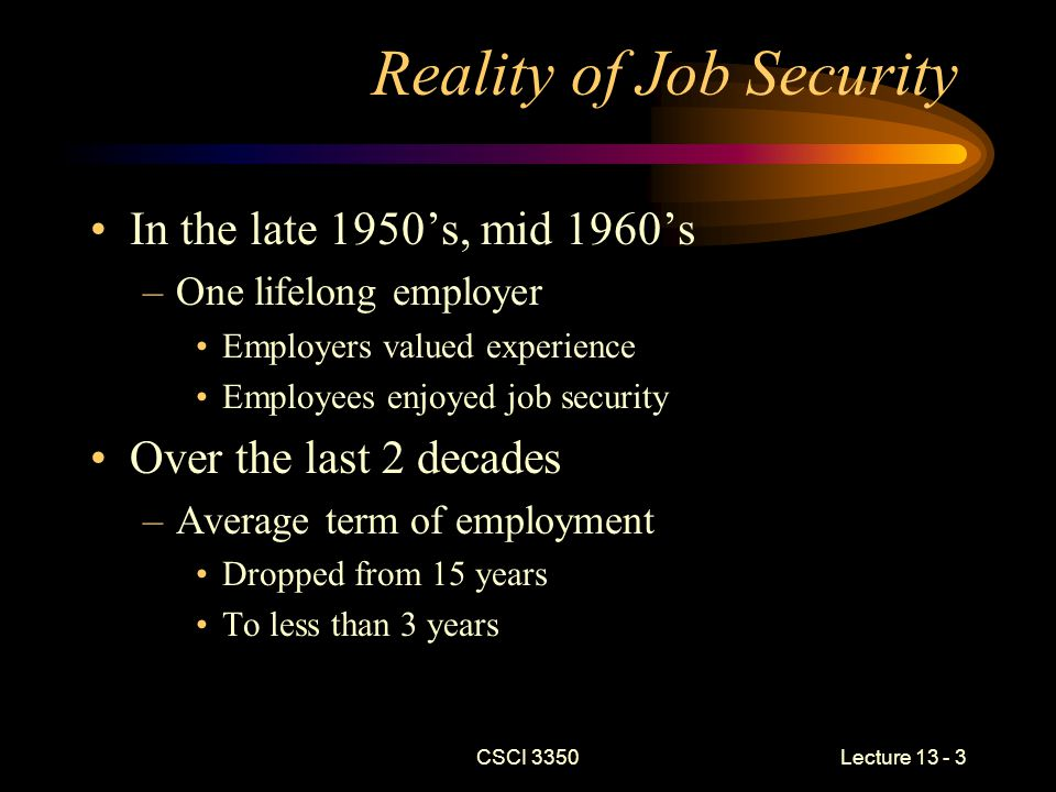 CSCI 3350Lecture 13 - 4 Reality of Job Security (continued) Reasons for decline –Needed skills set has become more fluid –People have developed an entitlement mentality –Globalization –Foreign workers have become more skilled –The run-up of stock prices in the .