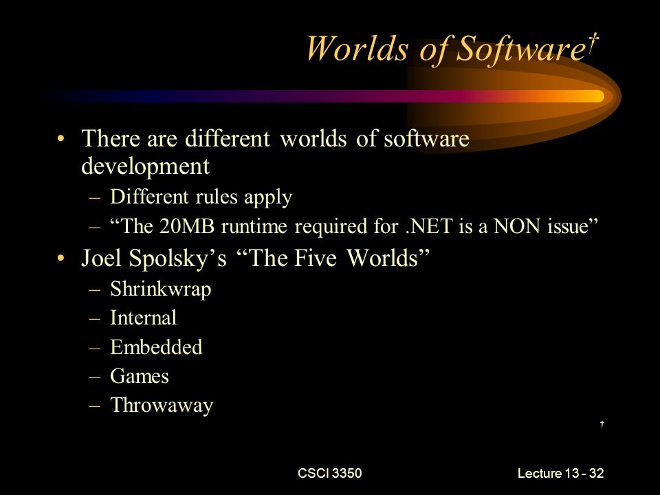 CSCI 3350Lecture 13 - 32 Worlds of Software † There are different worlds of software development –Different rules apply – The 20MB runtime required for.NET is a NON issue Joel Spolsky's The Five Worlds –Shrinkwrap –Internal –Embedded –Games –Throwaway †