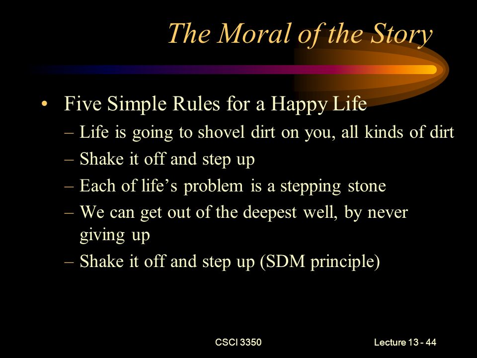 The Moral of the Story Five Simple Rules for a Happy Life –Life is going to shovel dirt on you, all kinds of dirt –Shake it off and step up –Each of life's problem is a stepping stone –We can get out of the deepest well, by never giving up –Shake it off and step up (SDM principle) CSCI 3350Lecture 13 - 44