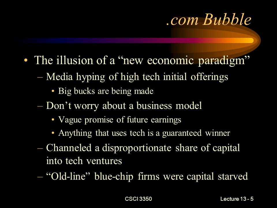 CSCI 3350Lecture 13 - 5.com Bubble The illusion of a new economic paradigm –Media hyping of high tech initial offerings Big bucks are being made –Don't worry about a business model Vague promise of future earnings Anything that uses tech is a guaranteed winner –Channeled a disproportionate share of capital into tech ventures – Old-line blue-chip firms were capital starved