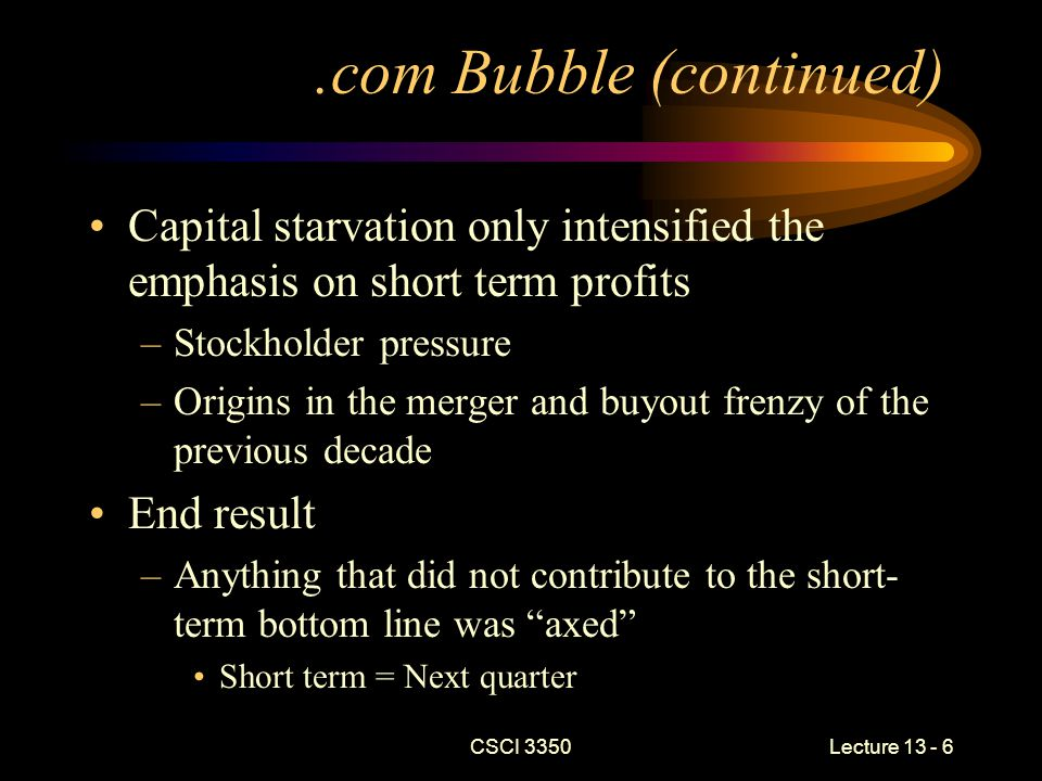 CSCI 3350Lecture 13 - 7.com Bubble (continued) Revised the way that a company did business –Supply chain economics –Dell production model Produced many necessary changes Major casualty –Employer loyalty to employees –Employee loyalty to employers